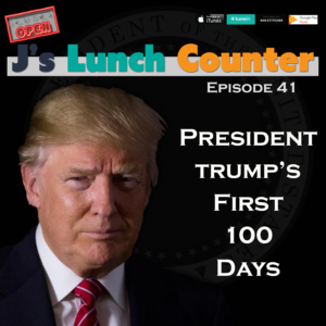 J's Lunch Counter – Episode 41 – Trump's First 100 Days